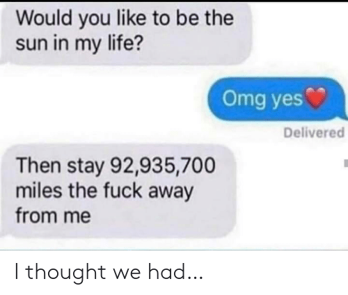 Would You Like To: Would you like to be the  sun in my life?  Omg yes  Delivered  Then stay 92,935,700  miles the fuck away  from me I thought we had…