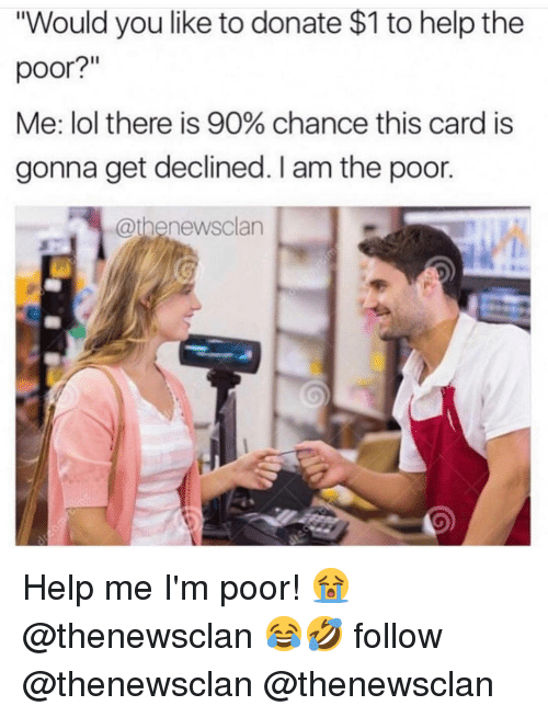 """Lol, Memes, and Help: """"Would you like to donate $1 to help the  poor?  Me: lol there is 90% chance this card is  gonna get declined. I am the poor.  @thenewsclan Help me I'm poor! 😭 @thenewsclan 😂🤣 follow @thenewsclan @thenewsclan"""