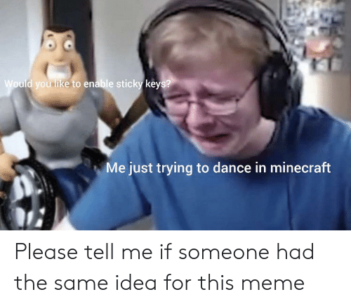 Would You Like To: Would you like to enable sticky keys?  Me just trying to dance in minecraft Please tell me if someone had the same idea for this meme