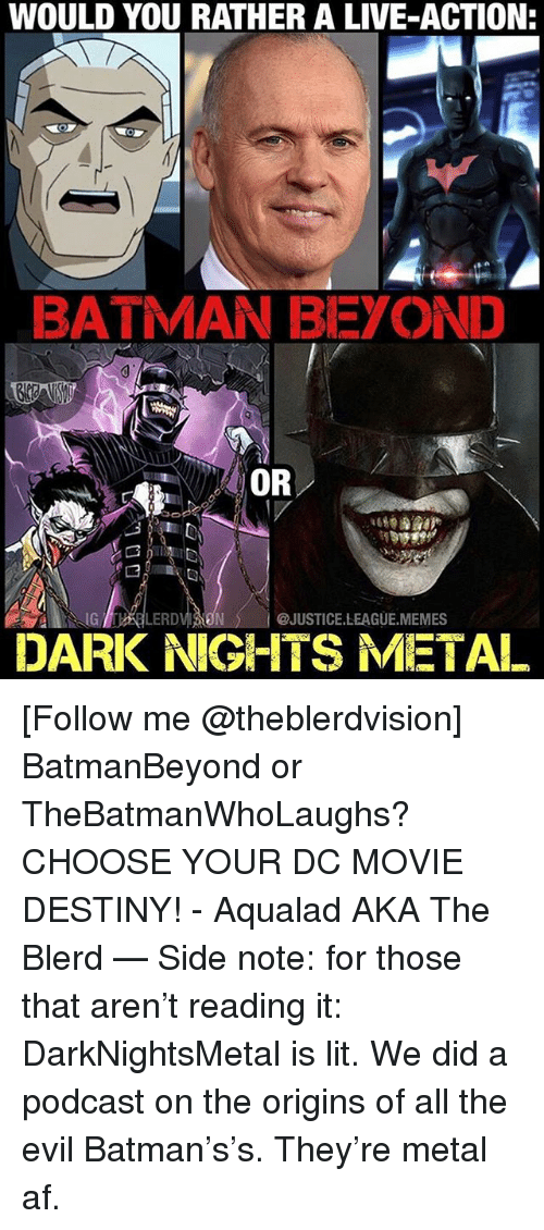 Justice League Memes: WOULD YOU RATHER A LIVE-ACTION  BATMAN BEYOND  OR  G LERD  @JUSTICE.LEAGUE.MEMES  DARK NIGHTS METAL [Follow me @theblerdvision] BatmanBeyond or TheBatmanWhoLaughs? CHOOSE YOUR DC MOVIE DESTINY! - Aqualad AKA The Blerd — Side note: for those that aren't reading it: DarkNightsMetal is lit. We did a podcast on the origins of all the evil Batman's's. They're metal af.