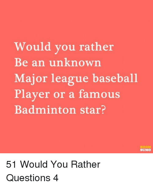 Baseball: Would you rather  Be an unknown  Major league baseball  Player or a famous  Badminton star?  BOOM  SUMO 51 Would You Rather Questions 4