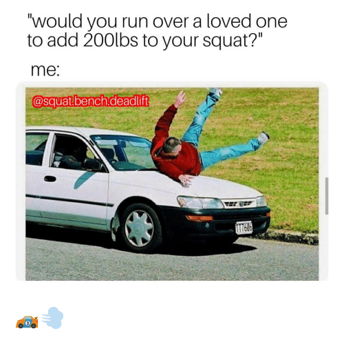 """Memes, Run, and Squat: would you run over a loved one  to add 20Olbs to your squat?""""  me  @squat bench.deadlift 🏎️💨"""