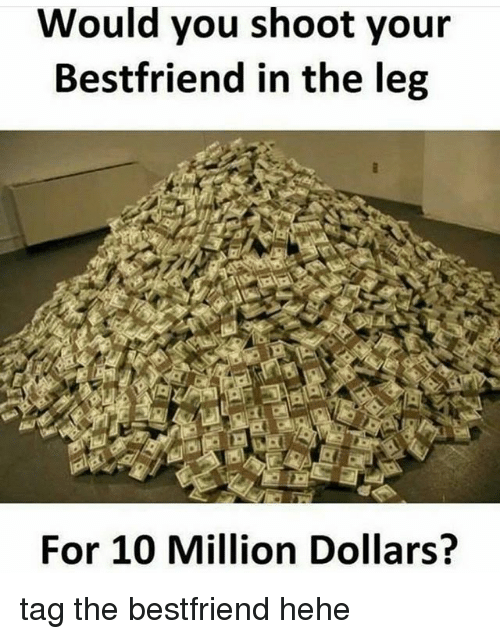Legging: Would you shoot your  Bestfriend in the leg  For 10 Million Dollars? tag the bestfriend hehe