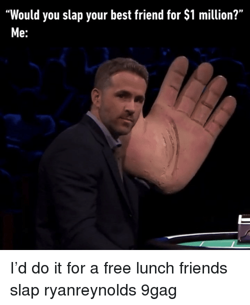 """9gag, Best Friend, and Friends: """"Would you slap your best friend for $1 million?""""  Me: I'd do it for a free lunch friends slap ryanreynolds 9gag"""