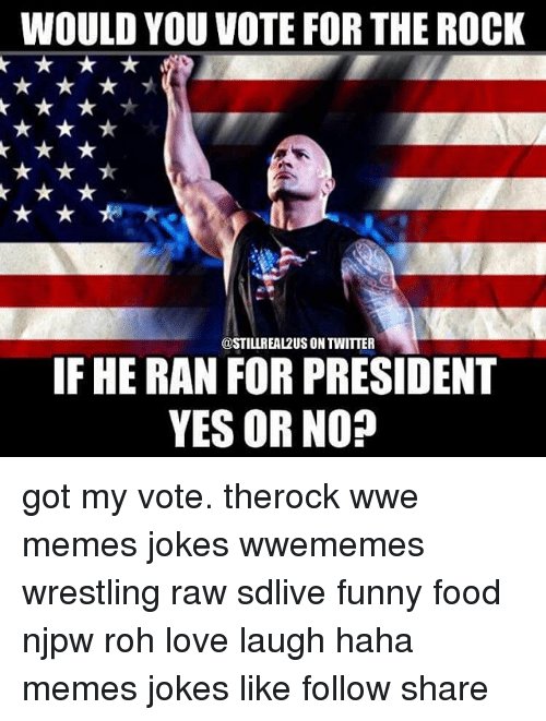 Wwe Memes: WOULD YOU VOTE FOR THE ROCK  @STILLREA12US ON TWITTER  IF HE RAN FOR PRESIDENT  YES OR NO? got my vote. therock wwe memes jokes wwememes wrestling raw sdlive funny food njpw roh love laugh haha memes jokes like follow share