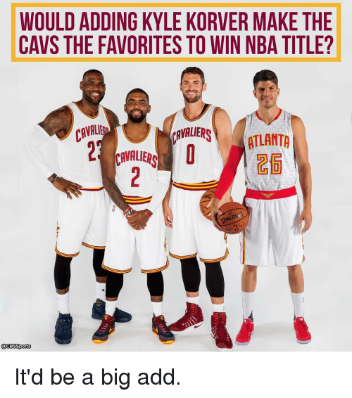 Cavs, Memes, and Kyle Korver: WOULDADDING KYLE KORVER MAKE THE  CAVS THE FAVORITES TO WIN NBA TITLE?  CAVALE  CAVALIERS  ATLANTA  VAVALIERS  @CBSSports It'd be a big add.