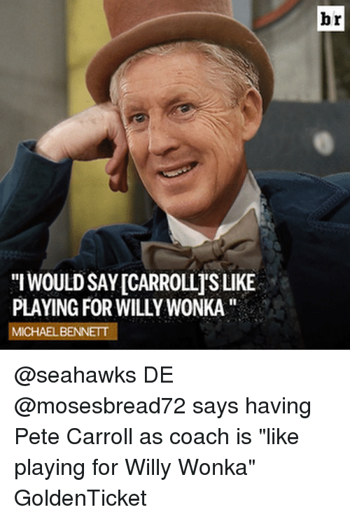 "Michael Bennett, Pete Carroll, and Sports: WOULDSAYICARROLLISLIKE  PLAYING FOR WILLYWONKA''  MICHAEL BENNETT  br @seahawks DE @mosesbread72 says having Pete Carroll as coach is ""like playing for Willy Wonka"" GoldenTicket"