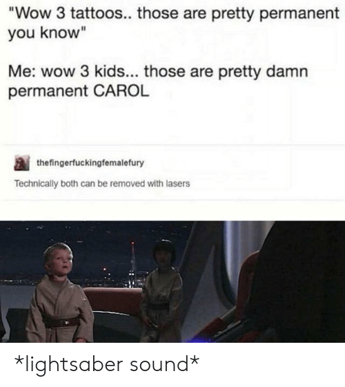 "Lightsaber, Tattoos, and Wow: Wow 3 tattoos.. those are pretty permanent  you know""  Me: wow 3 kids... those are pretty damn  permanent CAROL  thefingerfuckingfemalefury  Technically both can be removed with lasers *lightsaber sound*"
