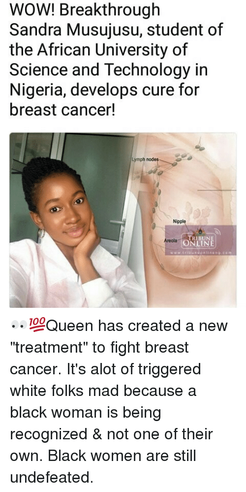 """Memes, Wow, and Black: WOW! Breakthrough  Sandra Musujusu, student of  the African University of  Science and Technology in  Nigeria, develops cure for  breast cancer!  Lymph nodes  Nipple  TRIBUNE  ONLINE  Areolag 👀💯Queen has created a new """"treatment"""" to fight breast cancer. It's alot of triggered white folks mad because a black woman is being recognized & not one of their own. Black women are still undefeated."""