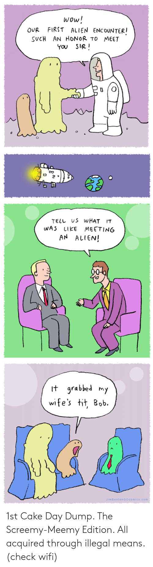You Sir: wow!  FIRST ALIEN ENCOUNTER!  OUR  SUCH AN HONOR TO MEET  YOU SIR!  TELL US WHAT IT  WAS  MEETING  AN ALIEN!  LIKE  It grabbed my  wife's tit, Bob.  JimBentonGOcomics.com 1st Cake Day Dump. The Screemy-Meemy Edition. All acquired through illegal means. (check wifi)