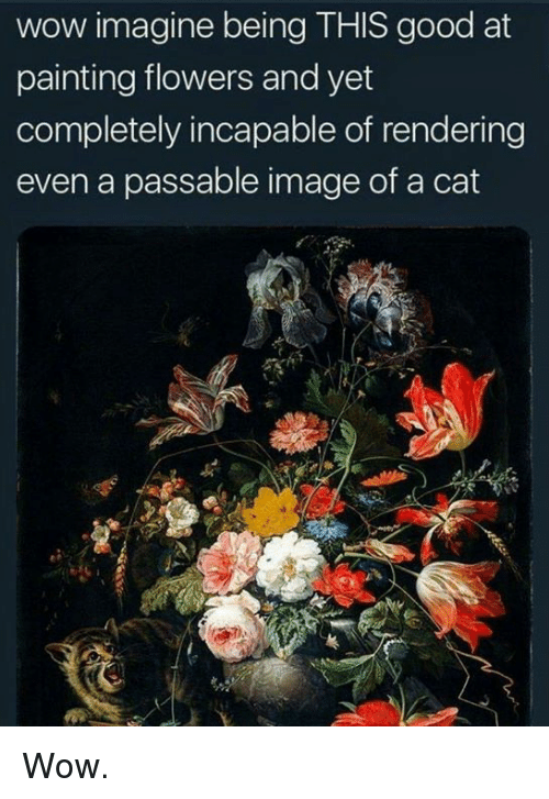 Memes, Wow, and Flowers: wow imagine being THIS good at  painting flowers and yet  completely incapable of rendering  even a passable image of a cat Wow.