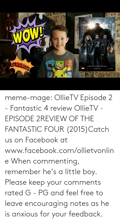 Boy Please: WOW!  LFANT4 SITIC  OREATY meme-mage:    OllieTV Episode 2 - Fantastic 4 review     OllieTV - EPISODE 2REVIEW OF THE FANTASTIC FOUR (2015)Catch us on Facebook at www.facebook.com/ollietvonline When commenting, remember he's a little boy. Please keep your comments rated G - PG and feel free to leave encouraging notes as he is anxious for your feedback.