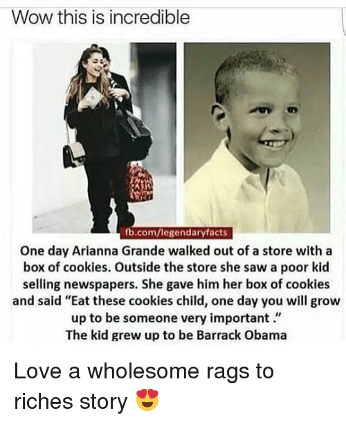 """Riches: Wow this is incredible  fb.com/legendaryfacts  One day Arianna Grande walked out of a store with a  box of cookies. Outside the store she saw a poor kid  selling newspapers. She gave him her box of cookies  and said """"Eat these cookies child, one day you will grow  up to be someone very important.""""  The kid grew up to be Barrack Obama Love a wholesome rags to riches story 😍"""