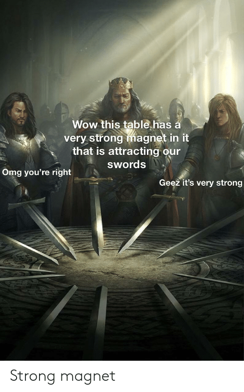 swords: Wow this table.has a  very strong magnet in it  that is attracting our  swords  Omg you're right  Geez it's very strong Strong magnet