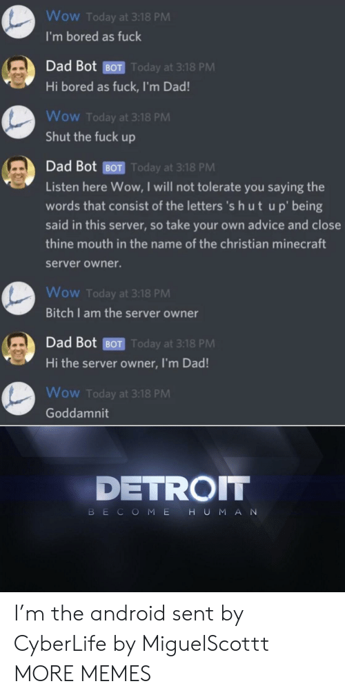 Advice, Android, and Bitch: Wow Today at 3:18 PM  I'm bored as fuck  Dad Bot BOT Today at 3:18 PM  Hi bored as fuck, I'm Dad!  Wow Today at 3:18 PM  Shut the fuck up  Dad Bot BOT Today at 3:18 PM  Listen here Wow, I will not tolerate you saying the  words that consist of the letters 's h ut up' being  said in this server, so take your own advice and close  thine mouth in the name of the christian minecraft  server owner.  Wow Today at 3:18 PM  Bitch I am the server owner  Dad Bot BOT Today at 3:18 PM  Hi the server owner, I'm Dad!  Wow Today at 3:18 PM  Goddamnit  DETROIT  HUMAN  BECOME I'm the android sent by CyberLife by MiguelScottt MORE MEMES