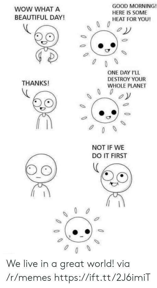 Beautiful, Memes, and Wow: WOW WHAT A  BEAUTIFUL DAY!  GOOD MORNING!  HERE IS SOME  HEAT FOR YOU!  ONE DAY I'LL  DESTROY YOUR  WHOLE PLANET  THANKS!  NOT IF WE  DO IT FIRST We live in a great world! via /r/memes https://ift.tt/2J6imiT
