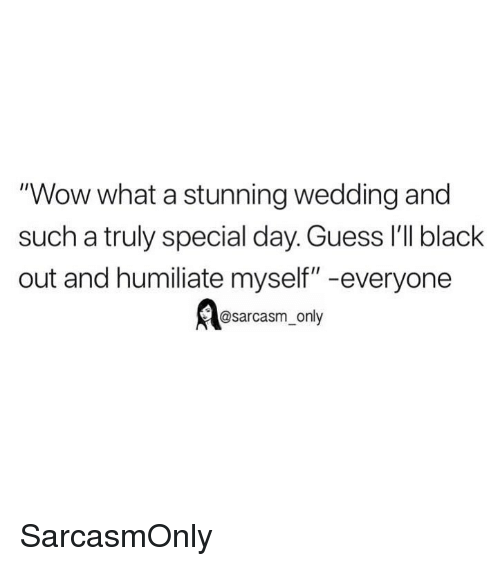 """black out: """"Wow what a stunning wedding and  such a truly special day. Guess 'lI black  out and humiliate myself"""" -everyone  @sarcasm_only SarcasmOnly"""