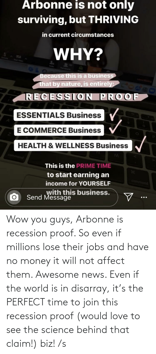 No Money: Wow you guys, Arbonne is recession proof. So even if millions lose their jobs and have no money it will not affect them. Awesome news. Even if the world is in disarray, it's the PERFECT time to join this recession proof (would love to see the science behind that claim!) biz! /s