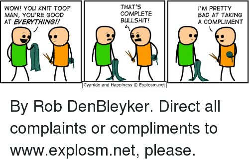 Bad, Dank, and Wow: WOW! YOU KNIT TOO?  MAN, YOU'RE GOOD  AT EVERYTHING!!  THAT'S  COMPLETE  BULLSHIT!  I'M PRETTY  BAD AT TAKING  A COMPLIMENT  Cyanide and Happiness © Explosm.net By Rob DenBleyker. Direct all complaints or compliments to www.explosm.net, please.