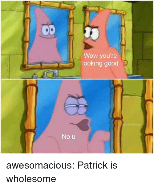 looking good: Wow you're  looking good p  epressiorn  No u awesomacious:  Patrick is wholesome