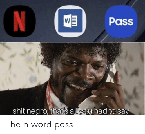Shit Negro: WPass  shit negro, that's all you had to say The n word pass