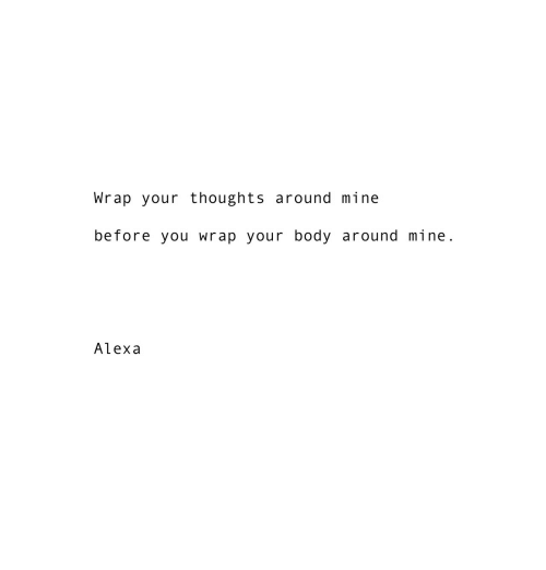 Mine, Alexa, and You: Wrap your thoughts around mine  before you wrap your body around mine.  Alexa