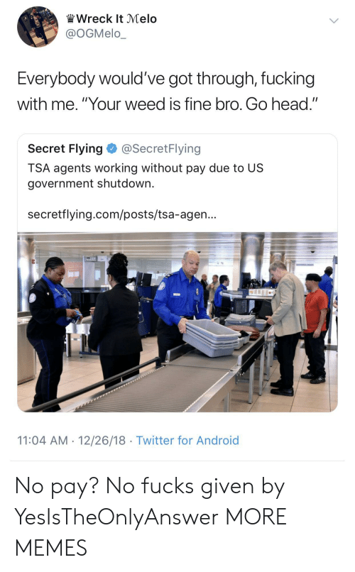 """Android, Dank, and Fucking: Wreck It Melo  @OGMelo_  Everybody would've got through, fucking  with me. """"Your weed is fine bro. Go head.""""  Secret Flying@SecretFlying  TSA agents working without pay due to US  government shutdown.  secretflying.com/posts/tsa-agen...  11:04 AM 12/26/18 Twitter for Android No pay? No fucks given by YesIsTheOnlyAnswer MORE MEMES"""