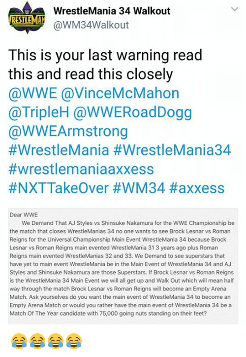 Aj Styles: WrestleMania 34 Walkout  @WM34walkout  ISTE  This is your last warning read  this and read this closely  @WWE @VinceMcMahon  @TripleH @WWERoadDogg  @WWEArmstrong  #WrestleMania #WrestleMania34  #wrestlemaniaaxxess  #NXTTakeOver #WM34 #axxess  Dear WWE  We Demand That AJ Styles vs Shinsuke Nakamura for the WWE Championship be  the match that closes WrestleManias 34 no one wants to see Brock Lesnar vs Roman  Reigns for the Universal Championship Main Event WrestleMania 34 because Brock  Lesnar vs Roman Reigns main evented WrestleMania 31 3 years ago plus Roman  Reigns main evented WrestleManias 32 and 33. We Demand to see superstars that  have yet to main event WrestleMania be in the Main Event of WrestleMania 34 and AJ  Styles and Shinsuke Nakamura are those Superstars. If Brock Lesnar vs Roman Reigns  is the WrestleMania 34 Main Event we will all get up and Walk Out which will mean half  way through the match Brock Lesnar vs Roman Reigns will become an Empty Arena  Match. Ask yourselves do you want the main event of WrestleMania 34 to become an  Empty Arena Match or would you rather have the main event of WrestleMania 34 be a  Match Of The Year candidate with 75,000 going nuts standing on their feet? 😂😂😂😂