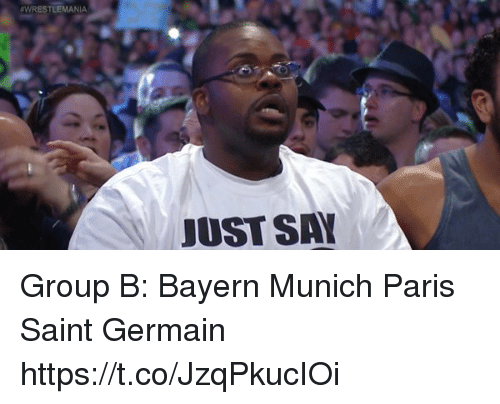 Memes, Wrestlemania, and Paris: WRESTLEMANIA  JUST SA Group B:  Bayern Munich Paris Saint Germain https://t.co/JzqPkucIOi