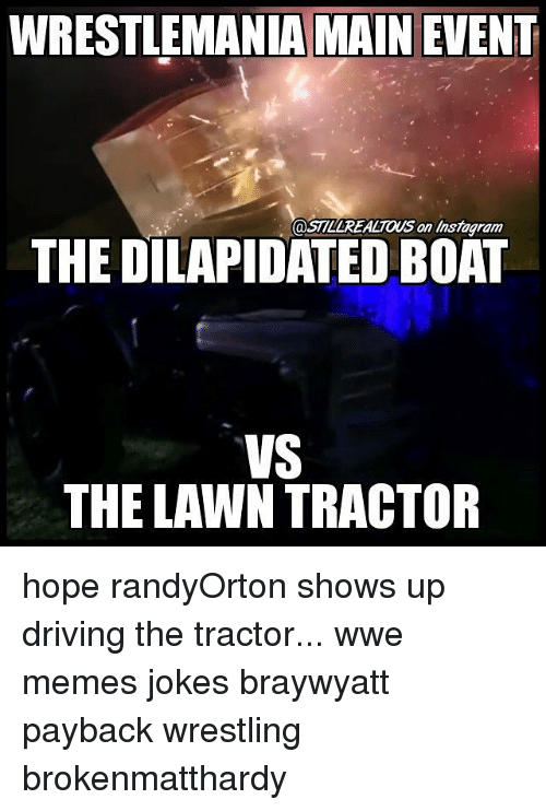 Wwe Memes: WRESTLEMANIA MAIN EVENT  @STLLREALTOUS an Instagram  THE DILAPIDATED BOAT  VS  THE LAWN TRACTOR hope randyOrton shows up driving the tractor... wwe memes jokes braywyatt payback wrestling brokenmatthardy