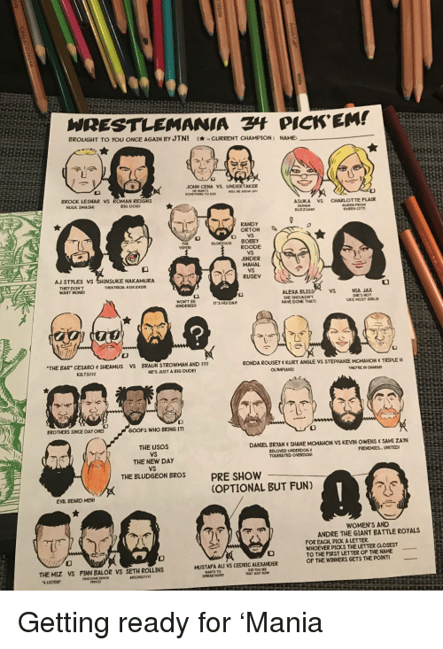 """Aj Styles: WRESTLEMANIA PICK'EM!  BROUGHT TO YOU ONCE AGAIN BY JTNI  -CURRENT CHAMPION ) NAME  JOHN CENA VS. UNDERTAKER  HE WANTS  BROCK LESNAR VS ROMAN REIGNS  HULK SMASH  BIG DOG  ASKA vs  CHARLOTTE  FLAIR  。EEN FROM  QUEEN CIT  BUZZSAW  RANDY  ORTON丶  GLORIOUS BOBBY  VIPER  ROODE  JINDER  MAHAL  AJ STYLES VS SHINSUKE NAKAMURA  RUSEV  THEY DON'T  WANT NONE  THEATRICAL ASSKICKER  ALEXA BLIS  SHE SHOULDNT  HAVE DONE THAT  VS  NIA JAX  SHE'S NOT  LIKE MOST GIRLS  HINDERED  IT'S HIS DAN  BAR"""" CESARO SHEAMUS Vs BRAUN STROWMAN AND ?3  RONDA ROUSE"""" KURT ANGLE VS STEPHANIE MCMAHON  TRIPLE H  KILTS2  HES JUST A BIG DUDE  OLYMPIANS  THETRE IN CHARGE  BROTHERS SINCE DAY ONE  GOOFS WHO BRING IT!  THE USOS  VS  THE NEW DAY  VS  THE ELUDGEON BROS  DANIEL BRYAN SHANE MCMAHON VS KEVIN OWENS SAMI ZAYN  BELOVED UNDERDOG  TOLERATED OVERDOG  FRENEMIES.UNITEDI  PRE SHOW  OPTIONAL BUT FUN)  EVIL BEARD MEN!  WOMEN'S AND  ANDRE THE GIANT BATTLE ROYALS E  FOR EACH, PICK A LETTER  WHOEVER PICKS THE LETTER CLOSEST  TO THE FIRST LETTER OF THE NAME  OF THE WINNERS GETS THE POINT  MUSTAFA ALI VS CEDRIC ALEXANDER  THE MIZ VS FINN BALOR VS SETH ROLLINS  WANTS TOo  SPREAD NOPE  DID YOU SEE  THAT JUST NOW  PRINCE Getting ready for 'Mania"""