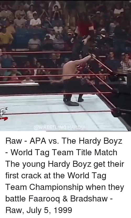 tag team: @WRESTLING HAROU Raw - APA vs. The Hardy Boyz - World Tag Team Title Match  The young Hardy Boyz get their first crack at the World Tag Team Championship when they battle Faarooq & Bradshaw - Raw, July 5, 1999