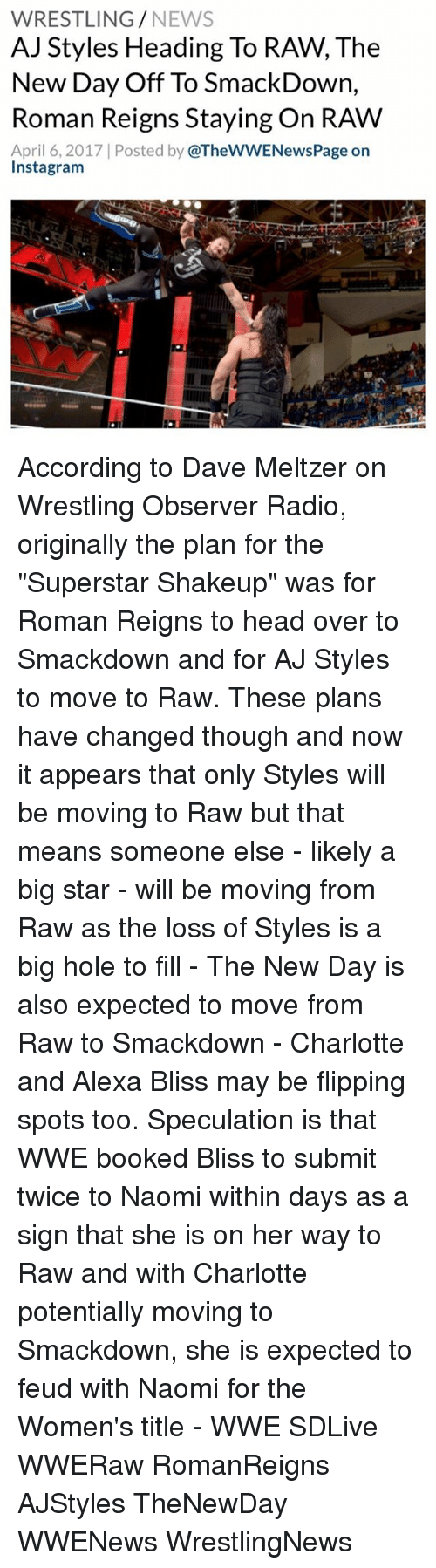 """Head, Instagram, and Memes: WRESTLING  NEWS  AJ Styles Heading To RAW, The  New Day Off To SmackDown,  Roman Reigns Staying On RAW  April 6, 2017 Posted by  @TheWWENewsPage on  Instagram According to Dave Meltzer on Wrestling Observer Radio, originally the plan for the """"Superstar Shakeup"""" was for Roman Reigns to head over to Smackdown and for AJ Styles to move to Raw. These plans have changed though and now it appears that only Styles will be moving to Raw but that means someone else - likely a big star - will be moving from Raw as the loss of Styles is a big hole to fill - The New Day is also expected to move from Raw to Smackdown - Charlotte and Alexa Bliss may be flipping spots too. Speculation is that WWE booked Bliss to submit twice to Naomi within days as a sign that she is on her way to Raw and with Charlotte potentially moving to Smackdown, she is expected to feud with Naomi for the Women's title - WWE SDLive WWERaw RomanReigns AJStyles TheNewDay WWENews WrestlingNews"""