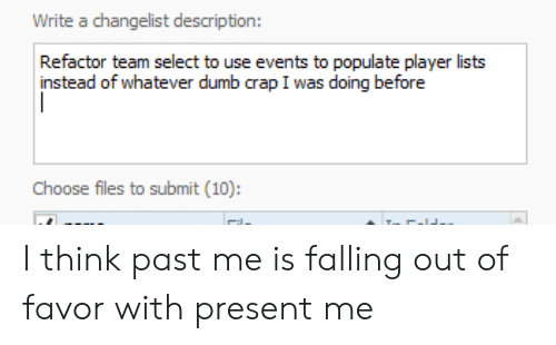 Refactor: Write a changelist description:  Refactor team select to use events to populate player lists  instead of whatever dumb crap I was doing before  Choose files to submit (10): I think past me is falling out of favor with present me