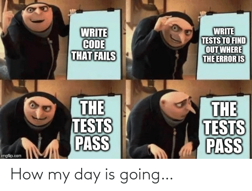 Find Out: WRITE  CODE  THAT FAILS  WRITE  TESTS TO FIND  OUT WHERE  THE ERROR IS  THE  TESTS  PASS  THE  TESTS  PASS  imgflip.com How my day is going…