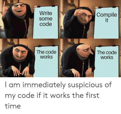 Time, Code, and The Code: Write  Compile  it  some  code  The code  works  The code  works I am immediately suspicious of my code if it works the first time