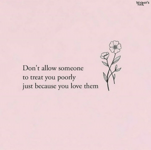 Love, Them, and You: Writer's  Don't allow someone  to treat you poorly  just because you love them