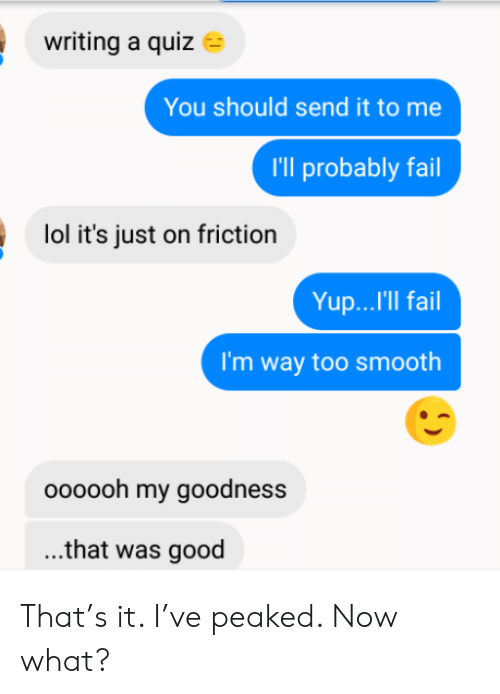 goodness: writing a quiz  You should send it to me  I'll probably fail  lol it's just on friction  Yup...'Il fail  I'm way too smooth  oooooh my goodness  ...that was good That's it. I've peaked. Now what?