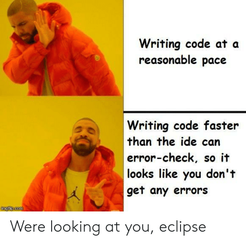 Eclipse, Looking, and Com: Writing code at a  reasonable pace  Writing code faster  than the ide can  error-check, so it  looks like you don't  get any errors  imgfip.com Were looking at you, eclipse