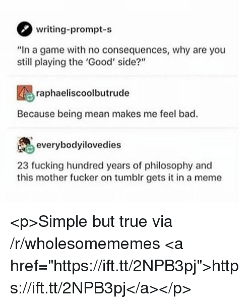 "Bad, Fucking, and Meme: writing-prompt-s  ""In a game with no consequences, why are you  still playing the 'Good' side?""  raphaeliscoolbutrude  Because being mean makes me feel bad.  everybodyilovedies  23 fucking hundred years of philosophy and  this mother fucker on tumblr gets it in a meme <p>Simple but true via /r/wholesomememes <a href=""https://ift.tt/2NPB3pj"">https://ift.tt/2NPB3pj</a></p>"