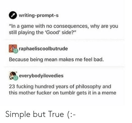 "prompt: writing-prompt-s  ""In a game with no consequences, why are you  still playing the 'Good' side?""  raphaeliscoolbutrude  Because being mean makes me feel bad.  everybodyilovedies  23 fucking hundred years of philosophy and  this mother fucker on tumblr gets it in a meme Simple but True (:-"