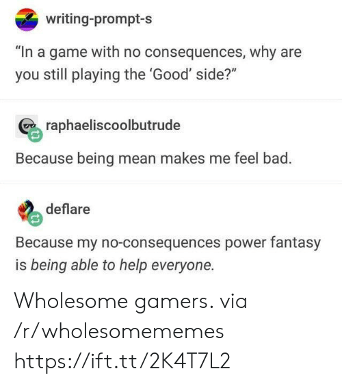 "prompt: writing-prompt-s  ""In a game with no consequences, why are  you still playing the 'Good' side?""  raphaeliscoolbutrude  Because being mean makes me feel bad.  deflare  Because my no-consequences power fantasy  is being able to help everyone. Wholesome gamers. via /r/wholesomememes https://ift.tt/2K4T7L2"