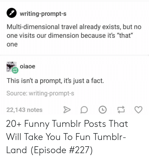"prompt: writing-prompt-s  Multi-dimensional travel already exists, but no  one visits our dimension because it's ""that""  one  oiaoe  This isn't a prompt, it's just a fact.  Source: writing-prompt-s  22,143 notes 20+ Funny Tumblr Posts That Will Take You To Fun Tumblr-Land (Episode #227)"