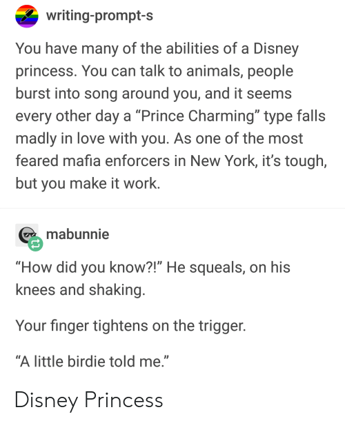 """How Did You Know: writing-prompt-s  You have many of the abilities of a Disney  princess. You can talk to animals, people  burst into song around you, and it seems  every other day a """"Prince Charming"""" type falls  madly in love with you. As one of the most  feared mafia enforcers in New York, it's tough,  but you make it work.  mabunnie  """"How did you know?!"""" He squeals, on his  knees and shaking  Your finger tightens on the trigger  """"A little birdie told me."""" Disney Princess"""