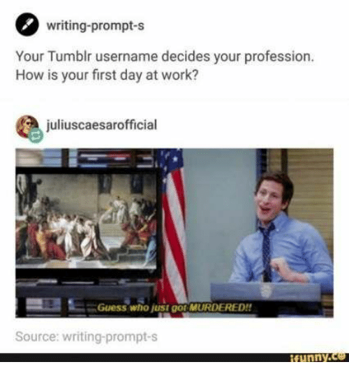 prompt: writing-prompt-s  Your Tumblr username decides your profession.  How is your first day at work?  juliuscaesarofficial  Guess who just go MURDERED!!  Source: writing-prompt-s  ifunny.co