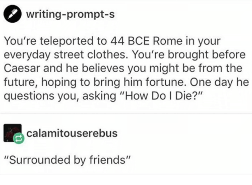 "prompt: writing-prompt-s  You're teleported to 44 BCE Rome in your  everyday street clothes. You're brought before  Caesar and he believes you might be from the  future, hoping to bring him fortune. One day he  questions you, asking ""How Do I Die?""  calamitouserebus  ""Surrounded by friends"""