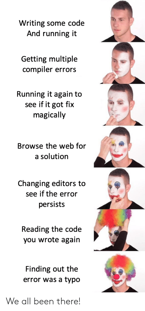 Running, Been, and Got: Writing some code  And running it  Getting multiple  compiler errors  Running it again to  see if it got fix  magically  Browse the web for  a solution  Changing editors to  see if the error  persists  Reading the code  you wrote again  Finding out the  error was a typo We all been there!