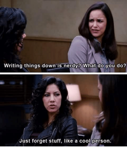 a-cool-person: Writing things down is nerdy? What do you do?  Just forget stuff, like a cool person.