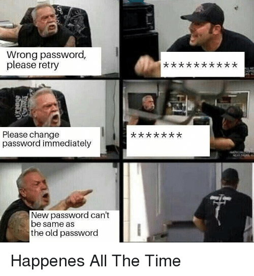 Happenes: Wrong password,  please retry  Please change  password immediately  New password can't  be same as  the old password Happenes All The Time