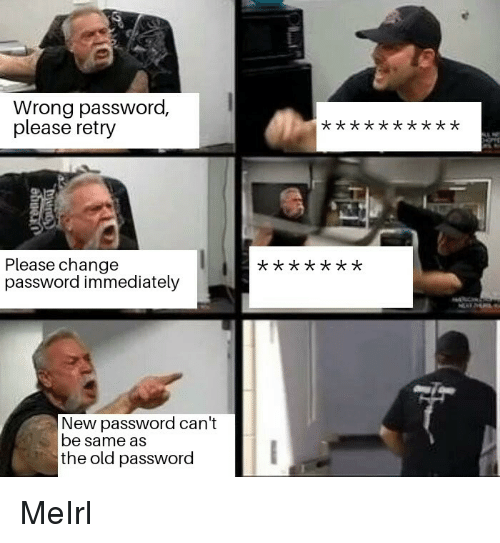 Old, Change, and MeIRL: Wrong password,  please retry  Please change  password immediately  x t  New password can't  be same as  the old password MeIrl